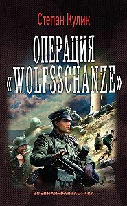 Степан Кулик -Операция «Wolfsschanze»
