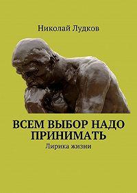 Николай Лудков -Всем выбор надо принимать. Лирика жизни
