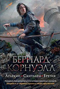 Бернард Корнуэлл -Арлекин. Скиталец. Еретик (сборник)