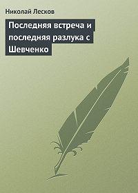 Николай Лесков - Последняя встреча и последняя разлука с Шевченко