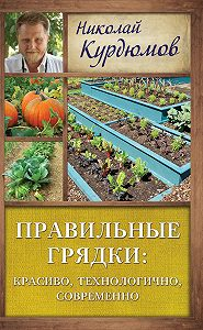 Николай Курдюмов -Правильные грядки: красиво, технологично, современно