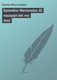 Benito Pérez - Episodios Nacionales: El equipaje del rey José