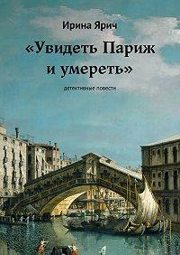 Ирина Ярич -«Увидеть Париж и умереть». Детективные повести