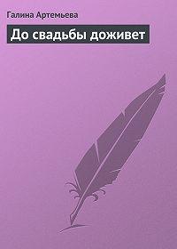 Галина Артемьева - До свадьбы доживет
