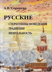 Алла Сергеева - Русские: стереотипы поведения, традиции, ментальность