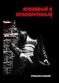 Николай Кривошея -Кровавый и непокорённый
