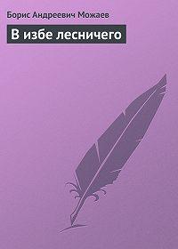 Борис Можаев - В избе лесничего