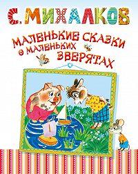 Сергей Михалков -Маленькие сказки о маленьких зверятах