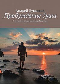 Андрей Лукьянов -Пробуждениедуши. Секреты личного духовного пробуждения