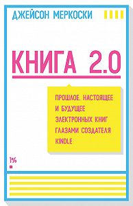 Джейсон Меркоски -Книга 2.0. Прошлое, настоящее и будущее электронных книг глазами создателя Kindle