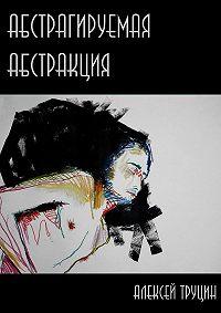 Алексей Труцин -Абстрагируемая абстракция