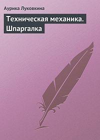 Аурика Луковкина - Техническая механика. Шпаргалка