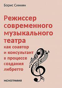 Борис Синкин - Режиссер современного музыкального театра как соавтор и консультант в процессе создания либретто