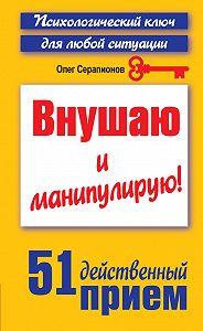 Олег Серапионов -Внушаю и манипулирую! 51 действенный прием на все случаи жизни