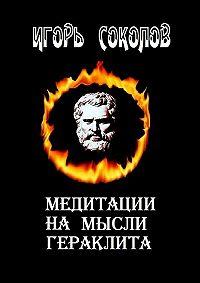 Игорь Соколов -Медитации намысли Гераклита. стихи