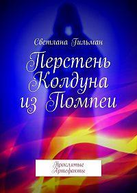 Светлана Гильман -Перстень Колдуна изПомпеи. Проклятые Артефакты