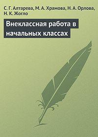 Мария Храмова, Светлана Алтарева, Наталия Орлова, Надежда Жогло - Внеклассная работа в начальных классах