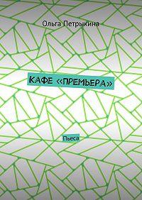 Ольга Петрыкина -Кафе «Премьера». Пьеса