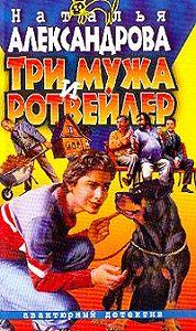 Наталья Александрова -Три мужа и ротвейлер