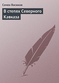 Семен Васюков -В степях Северного Кавказа