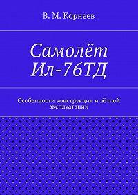 В. Корнеев -Самолёт Ил-76ТД. Особенности конструкции илётной эксплуатации