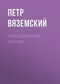 Петр Андреевич Вяземский -Грибоедовская Москва