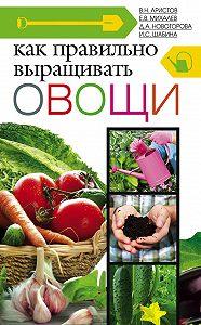 И. С. Шабина, Е. В. Михалев, Д. А. Новоторова, В. Н. Аристов - Как правильно выращивать овощи
