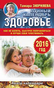 Тамара Зюрняева -Здоровье. Лунный календарь на 2016 год. Как не болеть, быстрее поправляться и лучше себя чувствовать