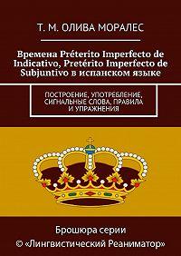 Т. Олива Моралес -Времена Préterito Imperfecto de Indicativo, Pretérito Imperfecto de Subjuntivo виспанском языке. Построение, употребление, сигнальные слова, правила иупражнения
