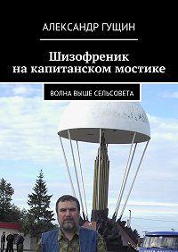 Александр Гущин -Шизофреник накапитанском мостике. Волна выше сельсовета