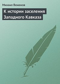 Михаил Венюков -К истории заселения Западного Кавказа