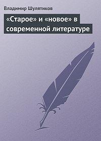 Владимир Шулятиков - «Старое» и «новое» всовременной литературе