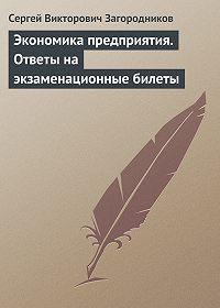 Сергей Викторович Загородников -Экономика предприятия. Ответы на экзаменационные билеты