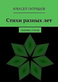 Алексей Патрашов - Стихи разныхлет. сборник стихов