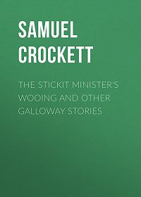 Samuel Crockett -The Stickit Minister's Wooing and Other Galloway Stories