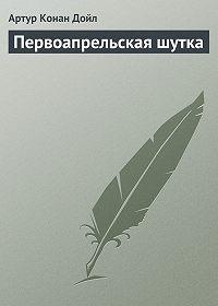 Артур Конан Дойл -Первоапрельская шутка