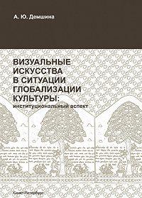 А. Ю. Демшина -Визуальные искусства в ситуации глобализации культуры: институциональный аспект