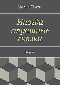 Матвей Попов -Иногда страшные сказки. Сборник