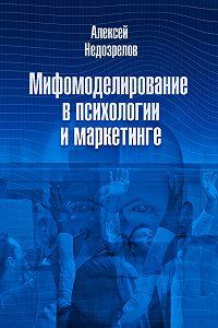 Алексей Недозрелов - Мифомоделирование в психологии и маркетинге