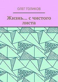 Олег Валентинович Голиков -Жизнь… с чистого листа