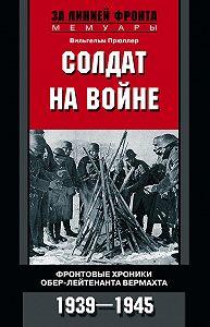 Вильгельм Прюллер -Солдат на войне. Фронтовые хроники обер-лейтенанта вермахта. 1939 – 1945