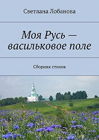 Светлана Лобанова - Моя Русь– васильковоеполе