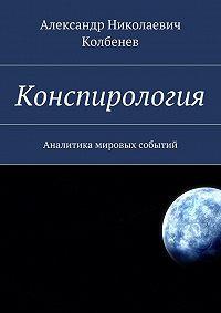 Александр Колбенев -Конспирология. Аналитика мировых событий