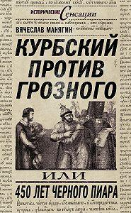 Вячеслав Манягин - Курбский против Грозного, или 450 лет черного пиара