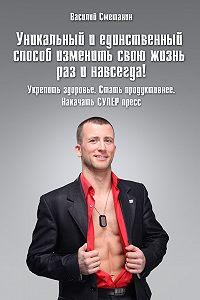 Василий Сметанин - Уникальный и единственный способ изменить свою жизнь раз и навсегда! Укрепить здоровье. Стать продуктивнее. Накачать СУПЕРпресс