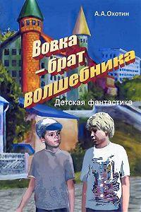 Александр Охотин -Вовка – брат волшебника
