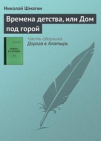 Николай Шмагин - Времена детства, или Дом под горой