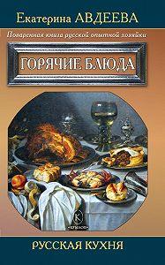 Екатерина Авдеева -Поваренная книга русской опытной хозяйки. Горячие блюда
