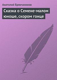 Анатолий Брянчанинов -Сказка о Семене-малом юноше, скором гонце