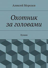 Алексей Морозов -Охотник заголовами. Лучник